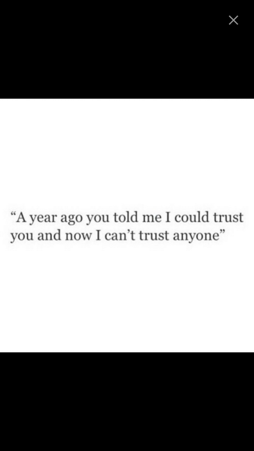"""trust you: """"A year ago you told me I could trust  you and now I can't trust anyone""""  9"""