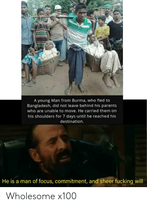 7 days: A young Man from Burma, who fled to  Bangladesh, did not leave behind his parents  who are unable to move. He carried them on  his shoulders for 7 days until he reached his  destination.  He is a man of focus, commitment, and sheer fucking will Wholesome x100