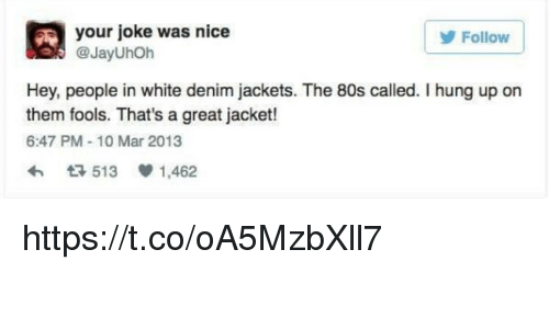 marred: A your joke was nice  Follow  @JayUhoh  Hey, people in white denim jackets. The 80s called. I hung up on  them fools. That's a great jacket!  6:47 PM 10 Mar 2013  t 513 1,462 https://t.co/oA5MzbXll7