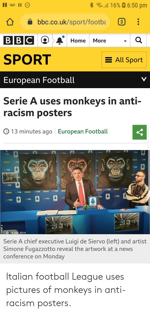 serie a: a1 16% O 6:50 pm  bbc.co.uk/sport/footba  3  BBC C  Home  More  SPORT  E All Sport  European Football  Serie A uses monkeys in anti-  racism posters  © 13 minutes ago  European Football  TIM  TILL  TIM  TIM  TIM  11SLO2  TIM  TIM  TIM  TM  FTIM  77TIV  133333  TIM  EXHEED  TIM  22TIM  EXEENS  1SLLO  TTIM  IEEND  71TIM  TIM  TITIM  11TIM  TIM  SERIEA  HELLE  16 Dec 2019  Serie A chief executive Luigi de Siervo (left) and artist  Simone Fugazzotto reveal the artwork at a news  conference on Monday  SERIE A Italian football League uses pictures of monkeys in anti-racism posters.