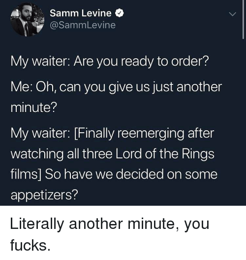 Lord of the Rings: A1 , Samm Levine  @SammLevine  My waiter: Are you ready to order?  Me: Oh, can you give us just another  minute?  My waiter: [Finally reemerging after  watching all three Lord of the Rings  films] So have we decided on some  appetizers? Literally another minute, you fucks.