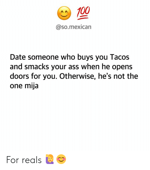 Ass, Memes, and Date: A100  @so.mexican  Date someone who buys you Tacos  and smacks your ass when he opens  doors for you. Otherwise, he's not the  one mija For reals 🙋♀️😊