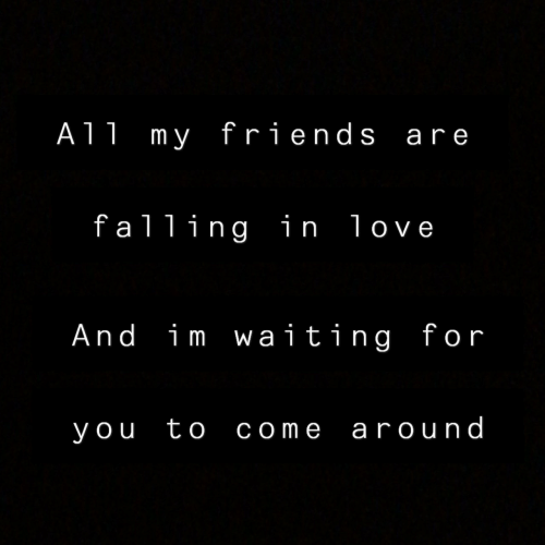 Friends, Love, and Waiting...: A11 my friends are  falling in love  And im waiting for  you to come around