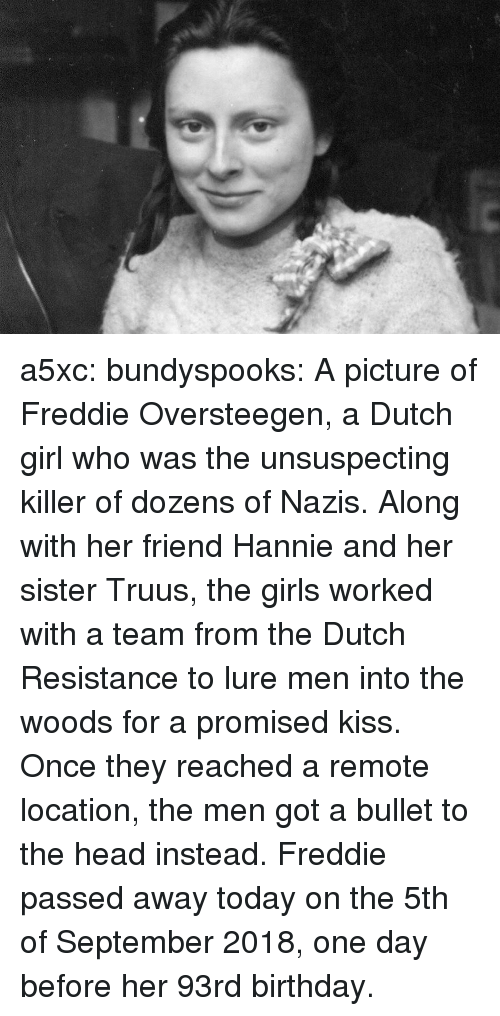 lure: a5xc: bundyspooks: A picture of Freddie Oversteegen, a Dutch girl who was the unsuspecting killer of dozens of Nazis. Along with her friend Hannie and her sister Truus, the girls worked with a team from the Dutch Resistance to lure men into the woods for a promised kiss. Once they reached a remote location, the men got a bullet to the head instead. Freddie passed away today on the 5th of September 2018, one day before her 93rd birthday.