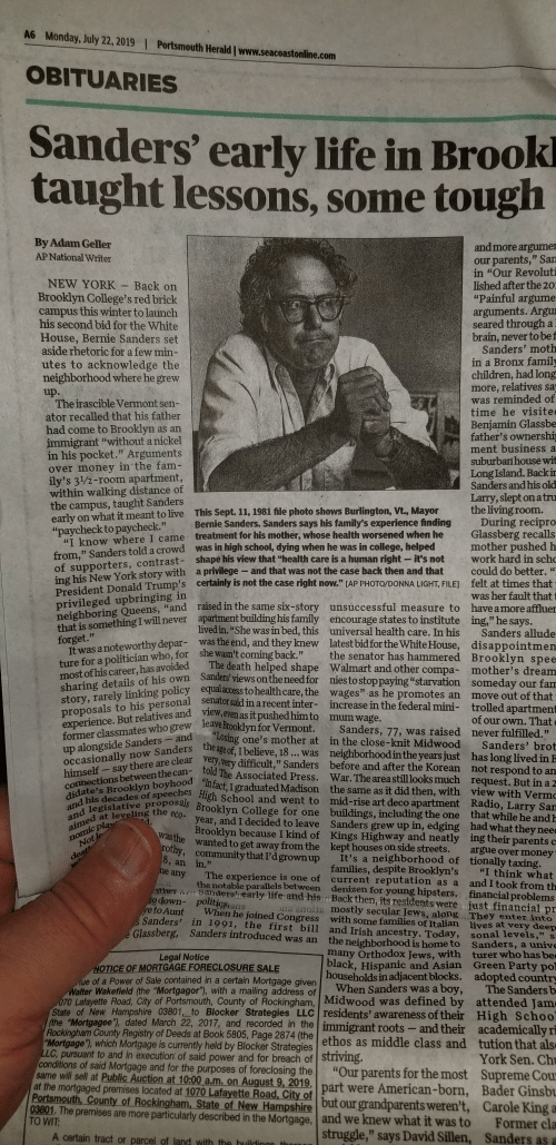 """Arguing, Asian, and Bernie Sanders: A6  Monday, July 22, 2019  Portsmouth Herald www.seacoastonline.com  OBITUARIES  Sanders' early life in Brook  taught lessons, some tough  By Adam Geller  and more argumer  our parents,"""" San  in """"Our Revoluti  lished after the 20:  """"Painful argume  arguments. Argu  seared through a  brain, never to be f  Sanders' moth  in a Bronx family  children, had long  more, relatives sa  was reminded of  time he visite  Benjamin Glassbe  father's ownership  ment business a  suburban house wit  Long Island. Back ir  Sanders and his old  Larry, slept on atru  the living room.  During recipro  Glassberg recalls  mother pushed h  work hard in scho  could do better.  felt at times that  was her fault that  AP National Writer  NEW YORK Back on  Brooklyn College's red brick  campus this winter to launch  his second bid for the White  House, Bernie Sanders set  aside rhetoric for a few min-  utes to acknowledge the  neighborhood where he grew  up.  The irascible Vermont sen-  ator recalled that his father  had come to Brooklyn  immigrant """"without a nickel  in his pocket."""" Arguments  over money in the fam-  ily's 31/2-room apartment,  within walking distance of  the campus, taught Sanders  early on what it meant to live This Sept. 11, 1981 file photo shows Burlington, Vt., Mayor  """"paycheck to paycheck.""""  uT know where I came treatment for his mother, whose health worsened when he  as an  Bernie Sanders. Sanders says his family's experience finding  was in high school, dying when he was in college, helped  from,"""" Sanders told a crowd  of supporters, contrast- shape his view that """"health care is a human right it's not  ing his New York story with  President Donald Trump's certainly is not the case  privileged upbringing in  neighboring Queens, """"and raised in the same six-story unsuccessful measure to have amore affluer  that is something I will never apartment building his family encourage states to institute ing,"""" he says.  forget.""""  It was a notewort"""