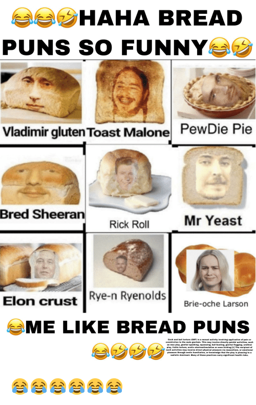 spanking: aa HAHA BREAD  PUNS SO FUNNY  PewDie Pie  Vladimir glutenToast Malone  Bred Sheeran  Mr Yeast  Rick Roll  Rye-n Ryenolds  Elon crust  Brie-oche Larson  ME LIKE BREAD P  UNS  Cock and ball torture (CBT) is a sexual activity involving application of pain or  constriction to the male genitals. This may involve directly painful activities, such  as wax play, genital spanking, squeezing, ball-busting, genital flogging, urethral  play, tickle torture, erotic electrostimulation or even kicking.[1] The recipient of  such activities may receive direct physical pleasure via masochism, or emotional  pleasure through erotic humiliation, or knowledge that the play is pleasing to a  sadistic dominant. Many of these practices carry significant health risks. 😂😂😂😂😂😂