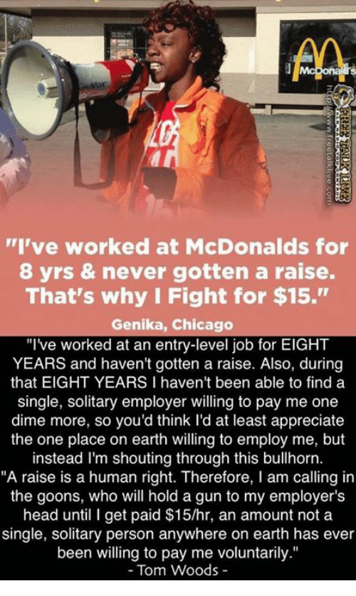 "Chicago, Head, and McDonalds: AA  ""I've worked at McDonalds for  8 yrs & never gotten a raise.  That's why I Fight for $15.""  Genika, Chicago  ""I've worked at an entry-level job for EIGHT  YEARS and haven't gotten a raise. Also, during  that EIGHT YEARS I haven't been able to find a  single, solitary employer willing to pay me one  dime more, so you'd think I'd at least appreciate  the one place on earth willing to employ me, but  instead I'm shouting through this bullhorn.  ""A raise is a human right. Therefore, I am calling in  the goons, who will hold a gun to my employer's  head until I get paid $15/hr, an amount not a  single, solitary person anywhere on earth has ever  been willing to pay me voluntarily.""  Tom Woods"