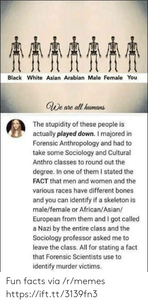 Fun Facts: AAAA  Black White Asian Arabian Male Female You  GWe are all humans  The stupidity of these people is  actually played down. I majored in  Forensic Anthropology and had to  take some Sociology and Cuitural  Anthro classes to round out the  degree. In one of them I stated the  FACT that men and women and the  various races have different bones  and you can identify if a skeleton is  male/female or African/Asian/  European from them and I got called  a Nazi by the entire class and the  Sociology professor asked me to  leave the class. All for stating a fact  that Forensic Scientists use to  identify murder victims Fun facts via /r/memes https://ift.tt/3139fn3