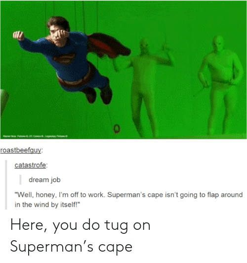 "Superman, Work, and Job: aac com,Lay P  roastbeefguy:  catastrofe:  dream job  ""Well, honey, I'm off to work. Superman's cape isn't going to flap around  in the wind by itself!"" Here, you do tug on Superman's cape"