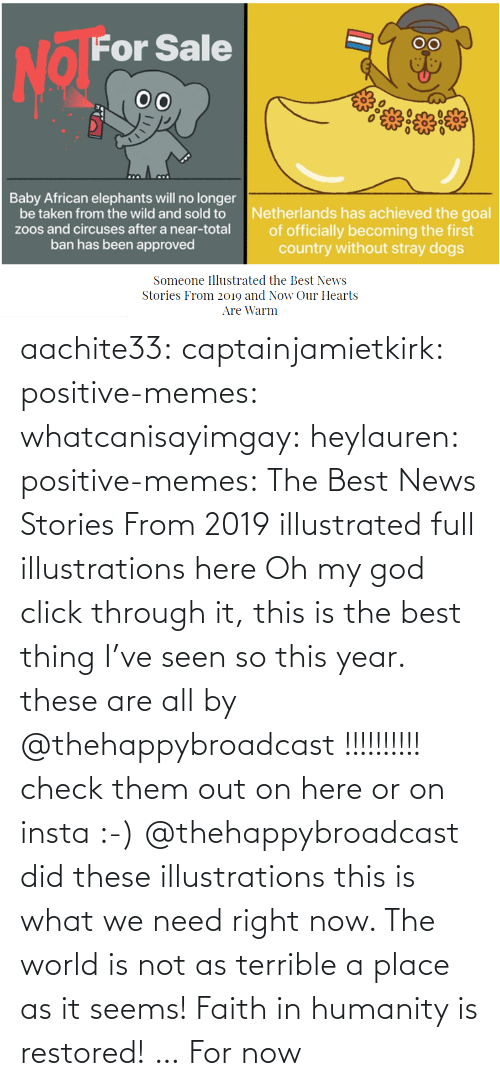 right now: aachite33: captainjamietkirk:   positive-memes:  whatcanisayimgay:   heylauren:  positive-memes:    The Best News Stories From 2019 illustrated full illustrations here  Oh my god click through it, this is the best thing I've seen so this year.  these are all by @thehappybroadcast !!!!!!!!!! check them out on here or on insta :-)     @thehappybroadcast did these illustrations  this is what we need right now. The world is not as terrible a place as it seems!    Faith in humanity is restored! … For now
