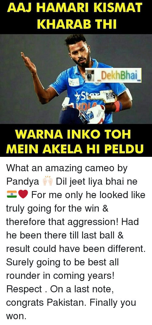 jeet: AAJ HAMARI KISMAT  KHARAB THI  DekhBhai  WARNA INKO TOH  MEIN AKELA HI PELDU What an amazing cameo by Pandya 🙌🏻 Dil jeet liya bhai ne 🇮🇳❤️ For me only he looked like truly going for the win & therefore that aggression! Had he been there till last ball & result could have been different. Surely going to be best all rounder in coming years! Respect . On a last note, congrats Pakistan. Finally you won.