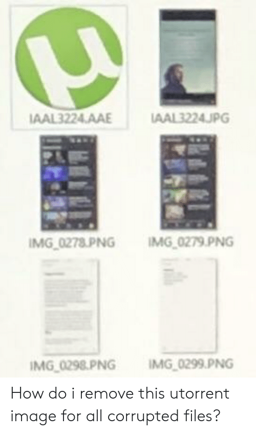 utorrent: AAL3224AA  IMG 0278 PNG IMG 0279 PNG  İMG0298.PNG  IMG0299.PNG  -  - How do i remove this utorrent image for all corrupted files?