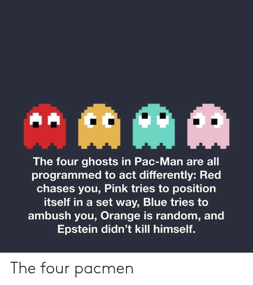 pac: AAM  The four ghosts in Pac-Man are all  programmed to act differently: Red  chases you, Pink tries to position  itself in a set way, Blue tries to  ambush you, Orange is random, and  Epstein didn't kill himself. The four pacmen