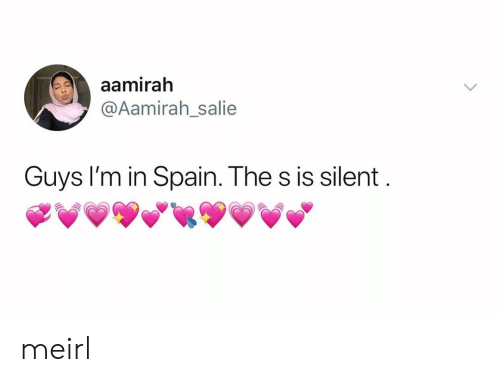 Spain: aamirah  @Aamirah_salie  Guys I'm in Spain. The s is silent meirl
