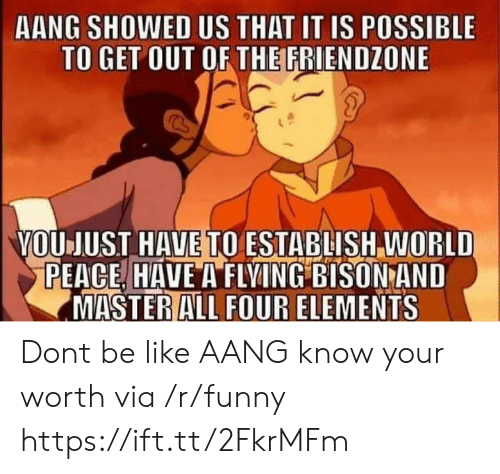bison: AANG SHOWED US THAT IT IS POSSIBLE  TO GET OUT OF THE FRIENDZONE  VOUJUST HAVE TO ESTABLISH WORLD  PEACE HAVE A FLVING BISON AND  MASTERALL FOUR ELEMENTS Dont be like AANG know your worth via /r/funny https://ift.tt/2FkrMFm