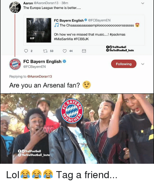 Arsenal, Gif, and Lol: Aaron @AaronDoran13 38m  The Europa League theme is better....  FC Bayern English@FCBayernEN  JThe Chaaaaaaaaaaaampiooooooooooonsssssss  深い  Oh how we've missed that music  #MiaSanMia #FCBBJK  #packmas  GIF  OOTrollFootball  OTheTrollFootball Insta  FC Bayern English  CBayernEN  Following  Replying to @AaronDoran13  Are you an Arsenal fan?  CH  OO TrollFootball  TheTrollFootball Insta Lol😂😂😂 Tag a friend...