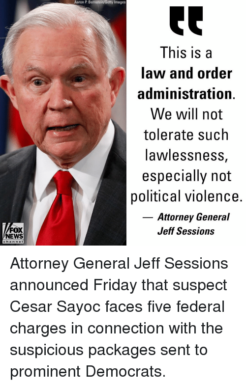 packages: Aaron P. Bernstein/Getty Images  This is a  law and order  administration.  We will not  tolerate such  awlessnesS,  especially not  political violence.  Attorney General  Jeff Sessions  FOX  NEWS  c ha n ne l Attorney General Jeff Sessions announced Friday that suspect Cesar Sayoc faces five federal charges in connection with the suspicious packages sent to prominent Democrats.