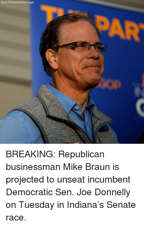 Memes, Getty Images, and Images: Aaron P. Bernstein/Getty Images  TPAR BREAKING: Republican businessman Mike Braun is projected to unseat incumbent Democratic Sen. Joe Donnelly on Tuesday in Indiana's Senate race.