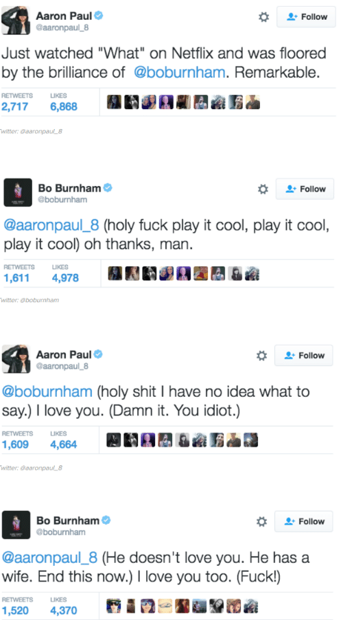 "Love, Netflix, and Shit: Aaron Paul  @aaronpaul_8  Follow  Just watched ""What"" on Netflix and was floored  by the brilliance of @boburnham. Remarkable.  RETWEETS  LIKES  2,717  6,868  witter: @aaronpaul_8  Bo Burnham  Follow  @boburnham  @aaronpaul_8 (holy fuck play it cool, play it cool,  play it cool) oh thanks, man  RETWEETS  LIKES  1,611  4,978  witter: @boburnham  Aaron Paul  @aaronpaul_8  Follow  @boburnham (holy shit I have no idea what to  say.) I love you. (Damn it. You idiot.)  RETWEETS  LIKES  .  1,609  4,664  witter: @aaronpaul_8  Bo Burnham  Follow  @boburnham  @aaronpaul_8 (He doesn't love you. He has a  wife. End this now.) I love you too. (Fuck!)  RETWEETS  LIKES  1,520  4,370"