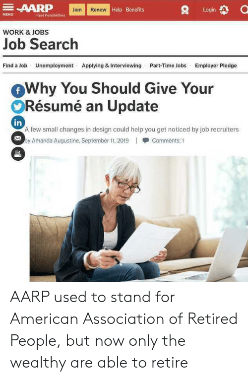Work, American, and Help: AARP  Join Renew Help Benefits  Login  MENU  Real Possibilities  WORK&JOBS  Job Search  Find a Job  Unemployment  Applying & Interviewing  Part-Time Jobs  Employer Pledge  Why You Should Give Your  Résumé an Update  f  in  A few small changes in design could help you get noticed by job recruiters  by Amanda Augustine, September 11, 2019  Comments: 1  ES AARP used to stand for American Association of Retired People, but now only the wealthy are able to retire