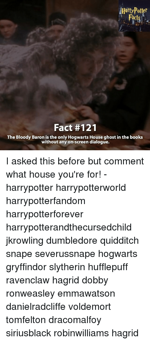 hogwarts houses: Aarry Potter  Fact #121  The Bloody Baron is the only Hogwarts House ghost in the books  without any on-screen dialogue. I asked this before but comment what house you're for! - harrypotter harrypotterworld harrypotterfandom harrypotterforever harrypotterandthecursedchild jkrowling dumbledore quidditch snape severussnape hogwarts gryffindor slytherin hufflepuff ravenclaw hagrid dobby ronweasley emmawatson danielradcliffe voldemort tomfelton dracomalfoy siriusblack robinwilliams hagrid