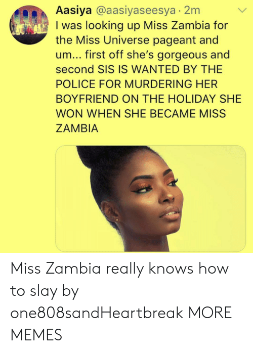 Dank, Memes, and Miss Universe: Aasiya @aasiyaseesya 2m  I was looking up Miss Zambia for  the Miss Universe pageant and  um... first off she's gorgeous and  second SIS IS WANTED BY THE  POLICE FOR MURDERING HER  BOYFRIEND ON THE HOLIDAY SHE  WON WHEN SHE BECAME MISS  ZAMBIA Miss Zambia really knows how to slay by one808sandHeartbreak MORE MEMES