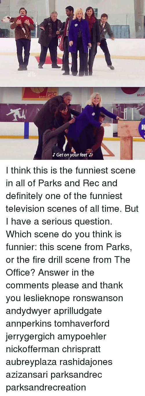parks and rec: aasz  Get on your feet I think this is the funniest scene in all of Parks and Rec and definitely one of the funniest television scenes of all time. But I have a serious question. Which scene do you think is funnier: this scene from Parks, or the fire drill scene from The Office? Answer in the comments please and thank you leslieknope ronswanson andydwyer aprilludgate annperkins tomhaverford jerrygergich amypoehler nickofferman chrispratt aubreyplaza rashidajones azizansari parksandrec parksandrecreation