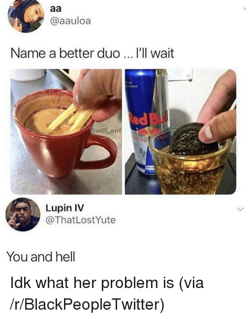 Blackpeopletwitter, Hell, and Her: @aauloa  Name a better duo  I'll wait  ed  owill ent  Lupin IV  @ThatLostYute  You and hell Idk what her problem is (via /r/BlackPeopleTwitter)