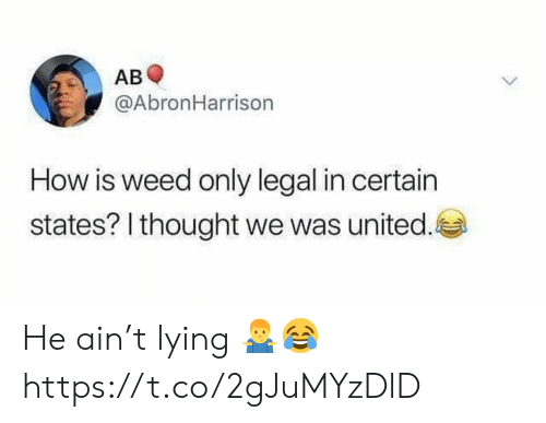 Weed, United, and Lying: AB  @AbronHarrison  How is weed only legal in certain  states? I thought we was united. He ain't lying 🤷‍♂️😂 https://t.co/2gJuMYzDlD