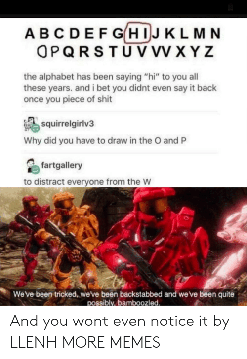 "Dank, Memes, and Shit: AB C DEF GHIJ KL M N  OPQRSTU V vV X YZ  the alphabet has been saying ""hi"" to you all  these years. andi bet you didnt even say it back  once you piece of shit  squirrelgirlv3  Why did you have to draw in the O and P  fartgallery  to distract everyone from the W  We've been tricked, we've been backstabbed and we've been quite  possibly, bamboozled. And you wont even notice it by LLENH MORE MEMES"