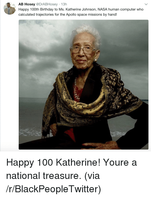 Anaconda, Birthday, and Blackpeopletwitter: AB Hosey @DrABHosey 13h  Happy 100th Birthday to Ms. Katherine Johnson, NASA human computer who  calculated trajectories for the Apollo space missions by hand! Happy 100 Katherine! Youre a national treasure. (via /r/BlackPeopleTwitter)
