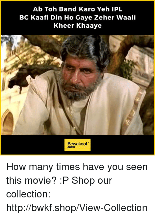 "How Many Times, Memes, and Http: Ab Toh Band Karo Yeh IPL  BC Kaafi Din Ho Gaye Zeher Waali  Kheer Khaaye  Bewakoof"" How many times have you seen this movie? :P  Shop our collection: http://bwkf.shop/View-Collection"