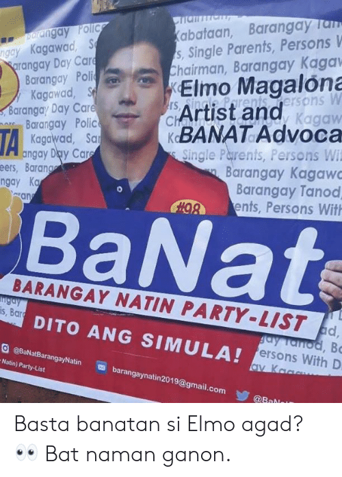 Elmo, Parents, and Party: abataan, BarangayTan  s, Single Parents, Persons V  Chairman, Barangay Kaga  arangay Pollc  ngay Kagawad, S  rangay Day Car  Barangay Poli  y Kagawad, S  Barangay Day Care  Barangay Polic  Kagawad, Sa  angay Day Car  , Elmo Magalona  ersons W  Kagaw  BANATAdvoca  Single Parents, Persons Wi  rs  cArtist and  eers, Barang  gay Ka  Barangay Kaga  Barangay Tanod  ents, Persons Wit  san  BaNa  BARANGAY NATIN PARTY-LIST ad  s, Bar  DITO ANG SIMULA!  OBaNatBarangayNatin barangaynatin2019@gmail.c  Natin) Party-List  ersons With D  @Bab Basta banatan si Elmo agad? 👀  Bat naman ganon.