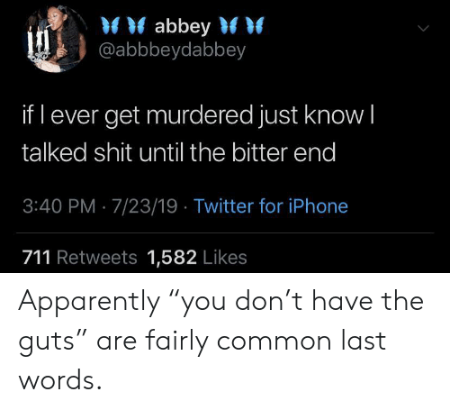 "Last Words: abbey  @abbbeydabbey  if l ever get murdered just know I  talked shit until the bitter end  3:40 PM 7/23/19 Twitter for iPhone  711 Retweets 1,582 Likes Apparently ""you don't have the guts"" are fairly common last words."