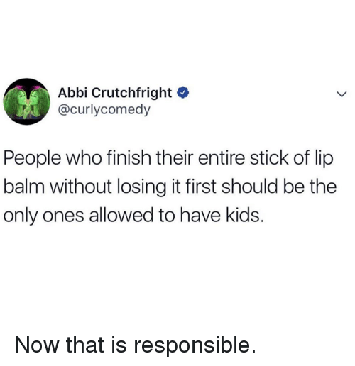 Dank, Kids, and 🤖: Abbi Crutchfright C  @curlycomedy  People who finish their entire stick of lip  balm without losing it first should be the  only ones allowed to have kids. Now that is responsible.