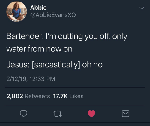 Jesus, Water, and You: Abbie  @AbbieEvansXO  Bartender: I'm cutting you off. only  water from now on  Jesus: [sarcastically] oh no  2/12/19, 12:33 PM  2,802 Retweets 17.7K Likes