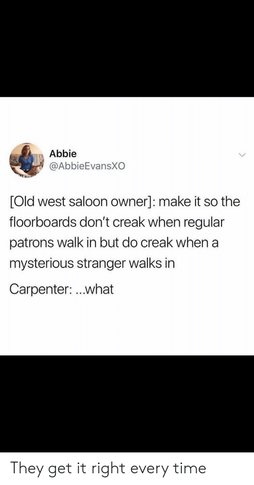 Time, Old, and Make: Abbie  @AbbieEvansXO  Old west saloon owner]: make it so the  floorboards don't creak when regular  patrons walk in but do creak when a  mysterious stranger walks in  Carpenter: ..what They get it right every time