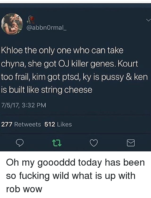kenning: / @abbnormal_  Khloe the only one who can take  chyna, she got OJ killer genes. Kourt  too frail, kim got ptsd, ky is pussy & ken  is built like string cheese  7/5/17, 3:32 PM  277 Retweets 512 Likes Oh my goooddd today has been so fucking wild what is up with rob wow