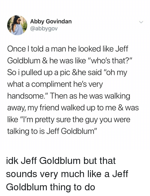 """Walking Away: Abby Govindan  @abbygov  Once l told a man he looked like Jeff  Goldblum & he was like """"who's that?""""  So i pulled up a pic &he said """"oh my  what a compliment he's very  handsome."""" Then as he Was walking  away, my friend walked up to me & was  like """"l'm pretty sure the guy you were  talking to is Jeff Goldblum"""" idk Jeff Goldblum but that sounds very much like a Jeff Goldblum thing to do"""