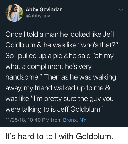 """Walking Away: Abby Govindan  @abbygov  Once l told a man he looked like Jeff  Goldblum & he was like """"who's that?""""  So i pulled up a pic &he said """"oh my  what a compliment he's very  handsome."""" Then as he was walking  away, my friend walked up to me &  was like """"l'm pretty sure the guy you  were talking to is Jeff Goldblum""""  11/25/18, 10:40 PM from Bronx, NY It's hard to tell with Goldblum."""
