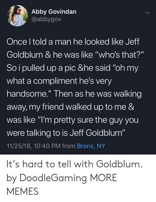 """Walking Away: Abby Govindan  @abbygov  Once l told a man he looked like Jeff  Goldblum & he was like """"who's that?""""  So i pulled up a pic &he said """"oh my  what a compliment he's very  handsome."""" Then as he was walking  away, my friend walked up to me &  was like """"l'm pretty sure the guy you  were talking to is Jeff Goldblum""""  11/25/18, 10:40 PM from Bronx, NY It's hard to tell with Goldblum. by DoodleGaming MORE MEMES"""