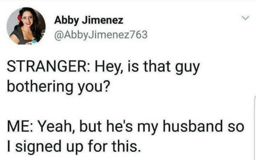 Yeah But: Abby Jimenez  @AbbyJimenez763  STRANGER: Hey, is that guy  bothering you?  ME: Yeah, but he's my husband so  I signed up for this