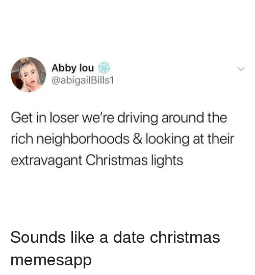 extravagant: Abby lou  @abigailBills1  Get in loser we're driving around the  rich neighborhoods & looking at their  extravagant Christmas lights Sounds like a date christmas memesapp