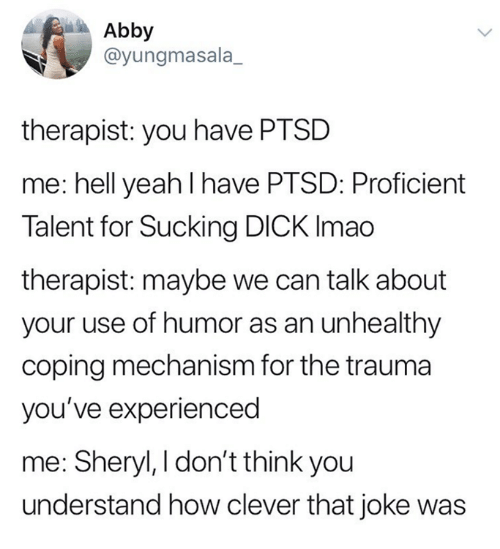 Yeah, Dick, and Humans of Tumblr: Abby  @yungmasala_  therapist: you have PTSD  me: hell yeah I have PTSD: Proficient  Talent for Sucking DICK Imao  therapist: maybe we can talk about  your use of humor as an unhealthy  coping mechanism for the trauma  you've experienced  me: Sheryl, I don't think you  understand how clever that joke was