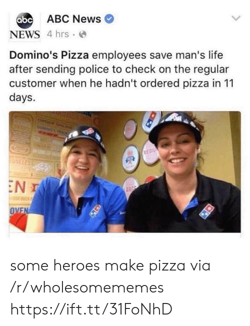 Abc, Life, and News: abc ABC News  NEWS 4 hrs  Domino's Pizza employees save man's life  after sending police to check on the regular  customer when he hadn't ordered pizza in 11  days.  ONDER ONL  DOMING  ACK  MEDI  ONELESS  EN T  ARGE  OVEN some heroes make pizza via /r/wholesomememes https://ift.tt/31FoNhD
