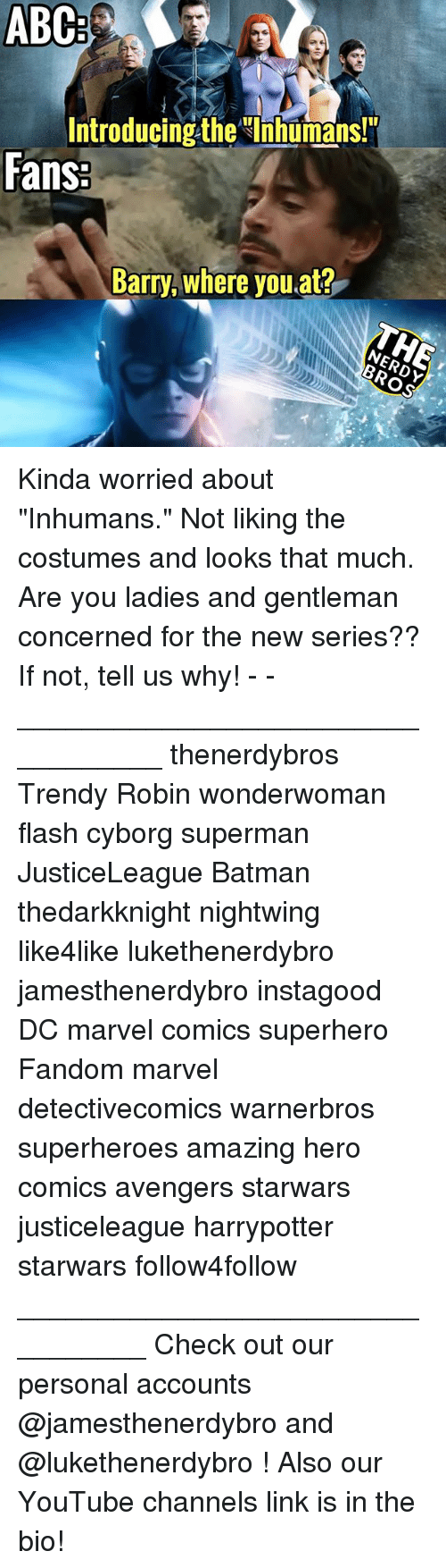 "Gentlemane: ABC  Introducing the Ihhumans!  Fans  Barry, where you at? Kinda worried about ""Inhumans."" Not liking the costumes and looks that much. Are you ladies and gentleman concerned for the new series?? If not, tell us why! - - __________________________________ thenerdybros Trendy Robin wonderwoman flash cyborg superman JusticeLeague Batman thedarkknight nightwing like4like lukethenerdybro jamesthenerdybro instagood DC marvel comics superhero Fandom marvel detectivecomics warnerbros superheroes amazing hero comics avengers starwars justiceleague harrypotter starwars follow4follow _________________________________ Check out our personal accounts @jamesthenerdybro and @lukethenerdybro ! Also our YouTube channels link is in the bio!"