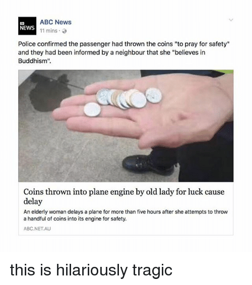 """Buddhism: ABC News  11 mins .  NEWS  Police confirmed the passenger had thrown the coins """"to pray for safety""""  and they had been informed by a neighbour that she """"believes in  Buddhism"""".  Coins thrown into plane engine by old lady for luck cause  delay  An elderly woman delays a plane for more than five hours after she attempts to throw  a handful of coins into its engine for safety.  ABC.NETAU this is hilariously tragic"""