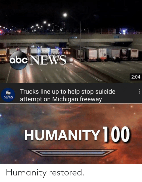 Suicide: abc NEWS  2:04  Trucks line up to help stop suicide  attempt on Michigan freeway  abc  NEWS  HUMANITY ]00 Humanity restored.