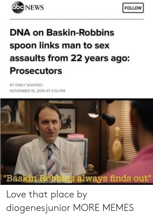 """Abc, Dank, and Love: abc NEWS  FOLLOW  DNA on Baskin-Robbins  spoon links man to sex  assaults from 22 years ago:  Prosecutors  BY EMILY SHAPIRO  NOVEMBER 19, 2019 AT 450 PM  """"Baskin Robbins always finds out"""" Love that place by diogenesjunior MORE MEMES"""