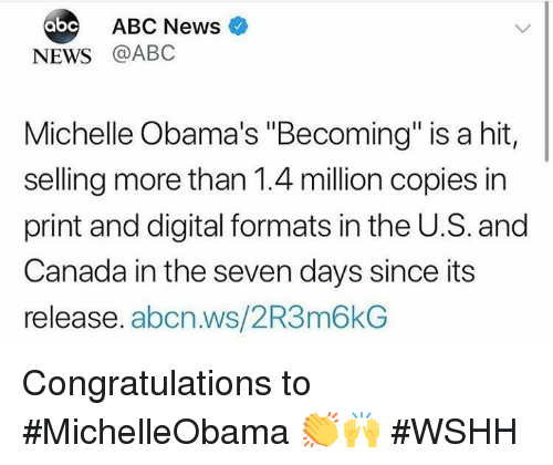 "Abc, News, and Wshh: ABC News  NEWS @ABC  Michelle Obama's ""Becoming"" is a hit,  selling more than 1.4 million copies in  print and digital formats in the U.S. and  Canada in the seven days since its  release. abcn.ws/2R3m6kG Congratulations to #MichelleObama 👏🙌 #WSHH"